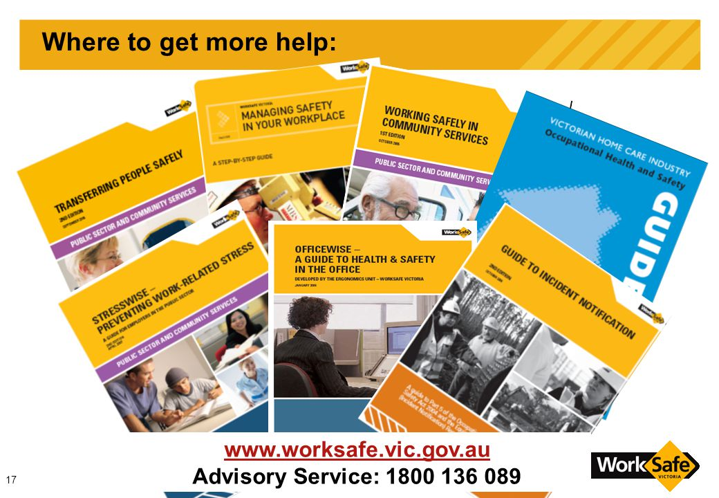 17 Where to get more help: www.worksafe.vic.gov.au Advisory Service: 1800 136 089