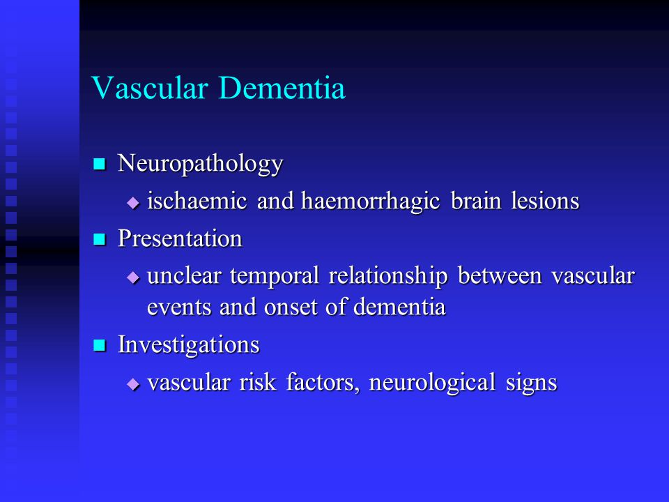 Vascular Dementia Neuropathology Neuropathology  ischaemic and haemorrhagic brain lesions Presentation Presentation  unclear temporal relationship between vascular events and onset of dementia Investigations Investigations  vascular risk factors, neurological signs