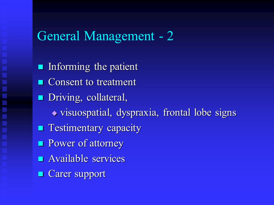 General Management - 2 Informing the patient Informing the patient Consent to treatment Consent to treatment Driving, collateral, Driving, collateral,  visuospatial, dyspraxia, frontal lobe signs Testimentary capacity Testimentary capacity Power of attorney Power of attorney Available services Available services Carer support Carer support