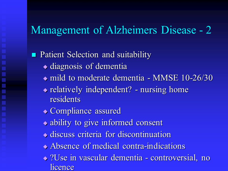 Management of Alzheimers Disease - 2 Patient Selection and suitability Patient Selection and suitability  diagnosis of dementia  mild to moderate dementia - MMSE 10-26/30  relatively independent.