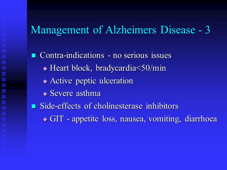 Management of Alzheimers Disease - 3 Contra-indications - no serious issues Contra-indications - no serious issues  Heart block, bradycardia<50/min  Active peptic ulceration  Severe asthma Side-effects of cholinesterase inhibitors Side-effects of cholinesterase inhibitors  GIT - appetite loss, nausea, vomiting, diarrhoea