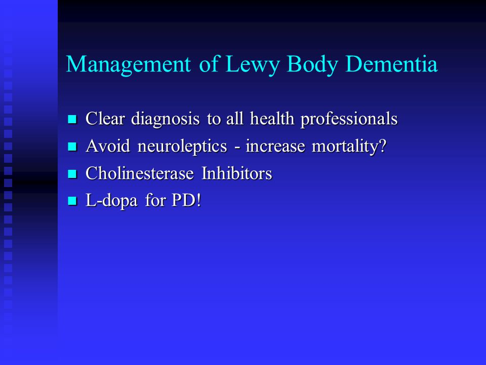 Management of Lewy Body Dementia Clear diagnosis to all health professionals Clear diagnosis to all health professionals Avoid neuroleptics - increase mortality.