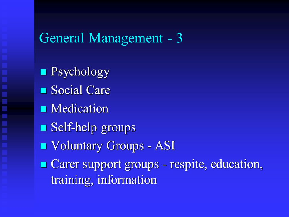 General Management - 3 Psychology Psychology Social Care Social Care Medication Medication Self-help groups Self-help groups Voluntary Groups - ASI Voluntary Groups - ASI Carer support groups - respite, education, training, information Carer support groups - respite, education, training, information