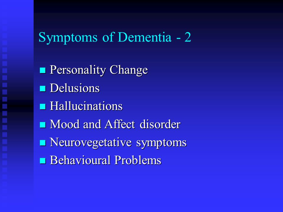 Symptoms of Dementia - 2 Personality Change Personality Change Delusions Delusions Hallucinations Hallucinations Mood and Affect disorder Mood and Affect disorder Neurovegetative symptoms Neurovegetative symptoms Behavioural Problems Behavioural Problems