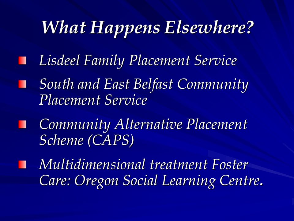 What Happens Elsewhere? Lisdeel Family Placement Service South and East Belfast Community Placement Service Community Alternative Placement Scheme (CA
