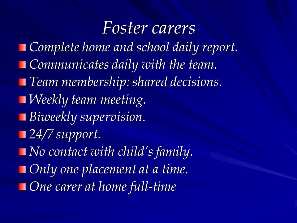 Foster carers Complete home and school daily report. Communicates daily with the team. Team membership: shared decisions. Weekly team meeting. Biweekl
