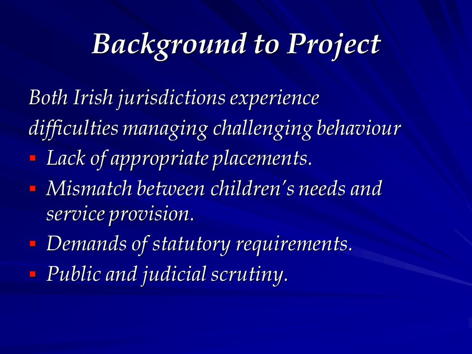 Background to Project Both Irish jurisdictions experience difficulties managing challenging behaviour  Lack of appropriate placements.  Mismatch bet