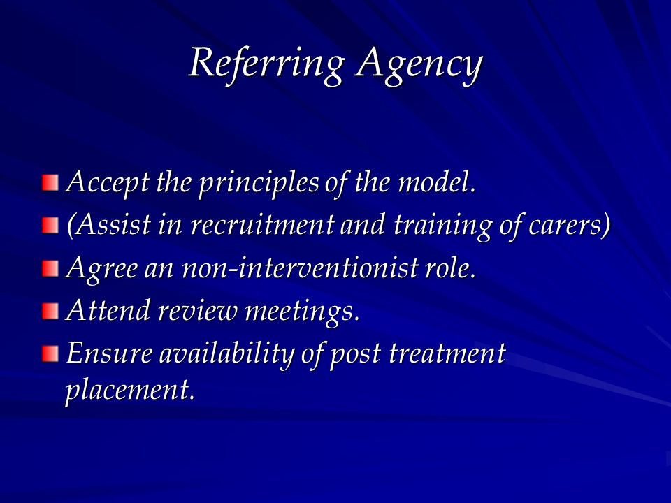 Referring Agency Accept the principles of the model. (Assist in recruitment and training of carers) Agree an non-interventionist role. Attend review m