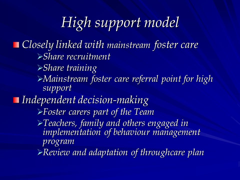 High support model Closely linked with mainstream foster care  Share recruitment  Share training  Mainstream foster care referral point for high support Independent decision-making  Foster carers part of the Team  Teachers, family and others engaged in implementation of behaviour management program  Review and adaptation of throughcare plan