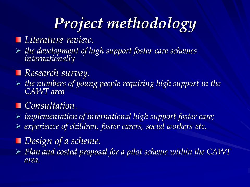 Project methodology Literature review.  the development of high support foster care schemes internationally Research survey.  the numbers of young p