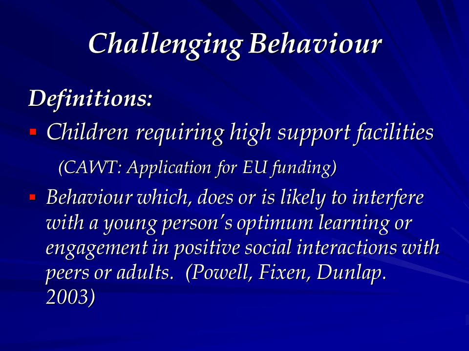 Challenging Behaviour Definitions:  Children requiring high support facilities (CAWT: Application for EU funding) (CAWT: Application for EU funding)  Behaviour which, does or is likely to interfere with a young person's optimum learning or engagement in positive social interactions with peers or adults.