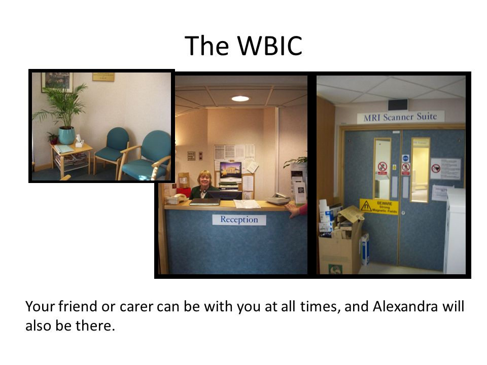 The WBIC Your friend or carer can be with you at all times, and Alexandra will also be there.