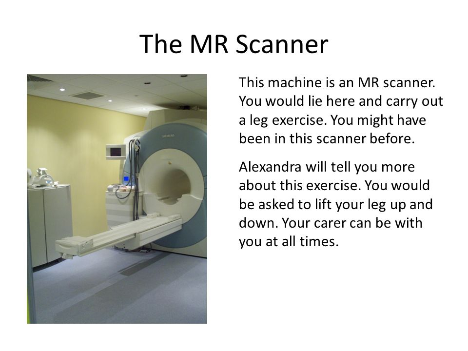The MR Scanner This machine is an MR scanner.You would lie here and carry out a leg exercise.