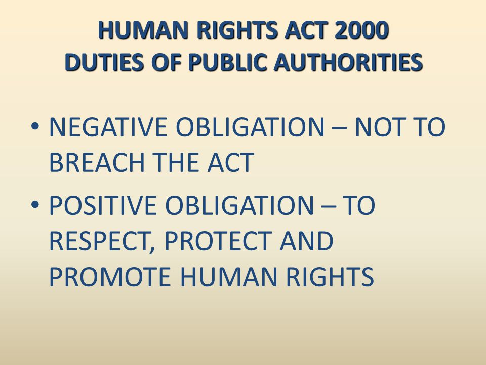 HUMAN RIGHTS ACT 2000 DUTIES OF PUBLIC AUTHORITIES NEGATIVE OBLIGATION – NOT TO BREACH THE ACT POSITIVE OBLIGATION – TO RESPECT, PROTECT AND PROMOTE H