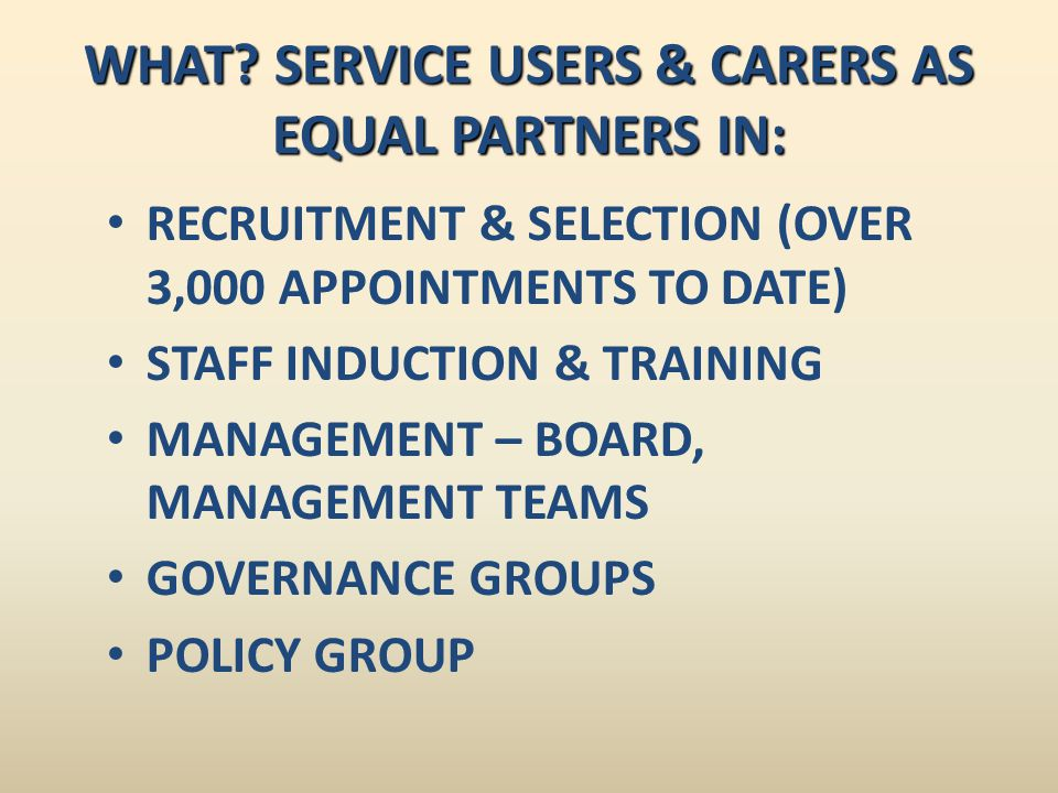 ISSUE ASKED ABOUTService user/carer 2005 response Service user/carer 2008 response Service user/carer 2011 response Service users & carers always or mostly receiving the INFORMATION they need 94% 93% Service users & carers always or mostly receiving the SUPPORT they need 84%86%82% Service users & carers always or mostly receiving the TRAINING they need 81%88%82% Service users & carers always or mostly get their TRAVEL EXPENSES on the day 56%74%72% Service users & carers always or mostly get their PAYMENT FORM on the day or in advance - 76%93%
