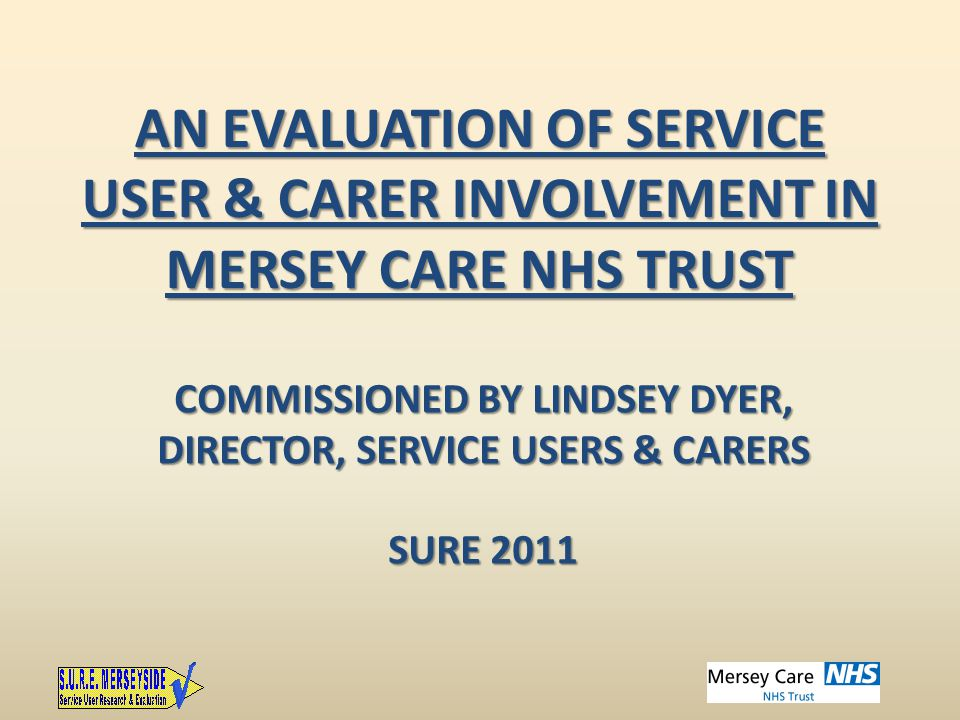 AN EVALUATION OF SERVICE USER & CARER INVOLVEMENT IN MERSEY CARE NHS TRUST COMMISSIONED BY LINDSEY DYER, DIRECTOR, SERVICE USERS & CARERS SURE 2011