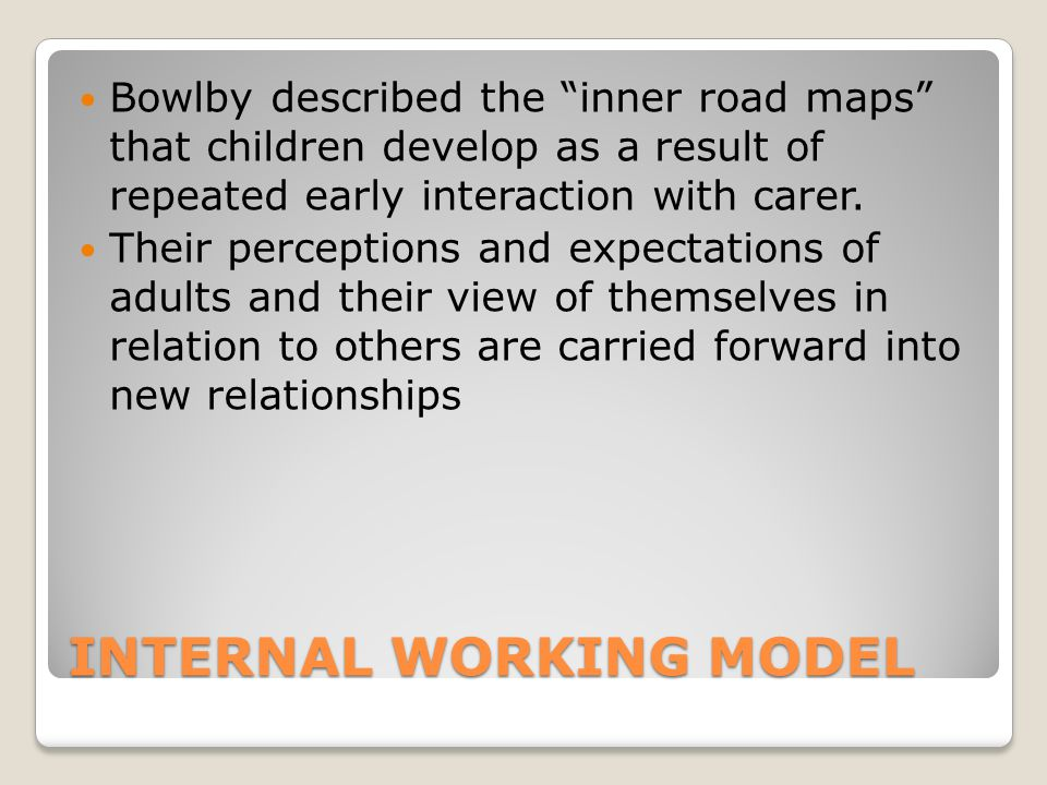"INTERNAL WORKING MODEL Bowlby described the ""inner road maps"" that children develop as a result of repeated early interaction with carer. Their percep"
