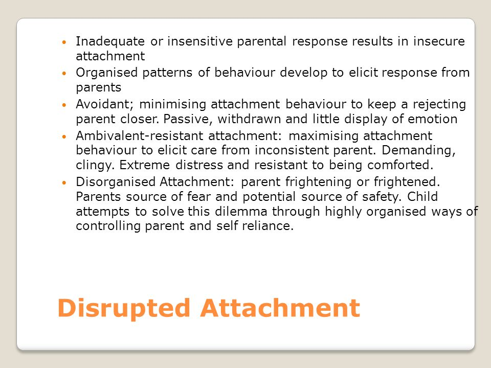 Disrupted Attachment Inadequate or insensitive parental response results in insecure attachment Organised patterns of behaviour develop to elicit resp