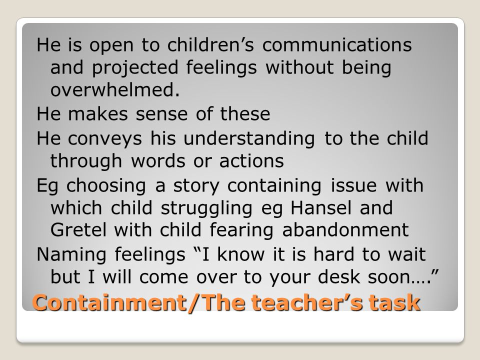 Containment/The teacher's task He is open to children's communications and projected feelings without being overwhelmed. He makes sense of these He co