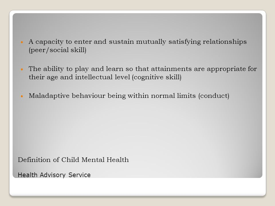 Definition of Child Mental Health Health Advisory Service  A capacity to enter and sustain mutually satisfying relationships (peer/social skill)  Th
