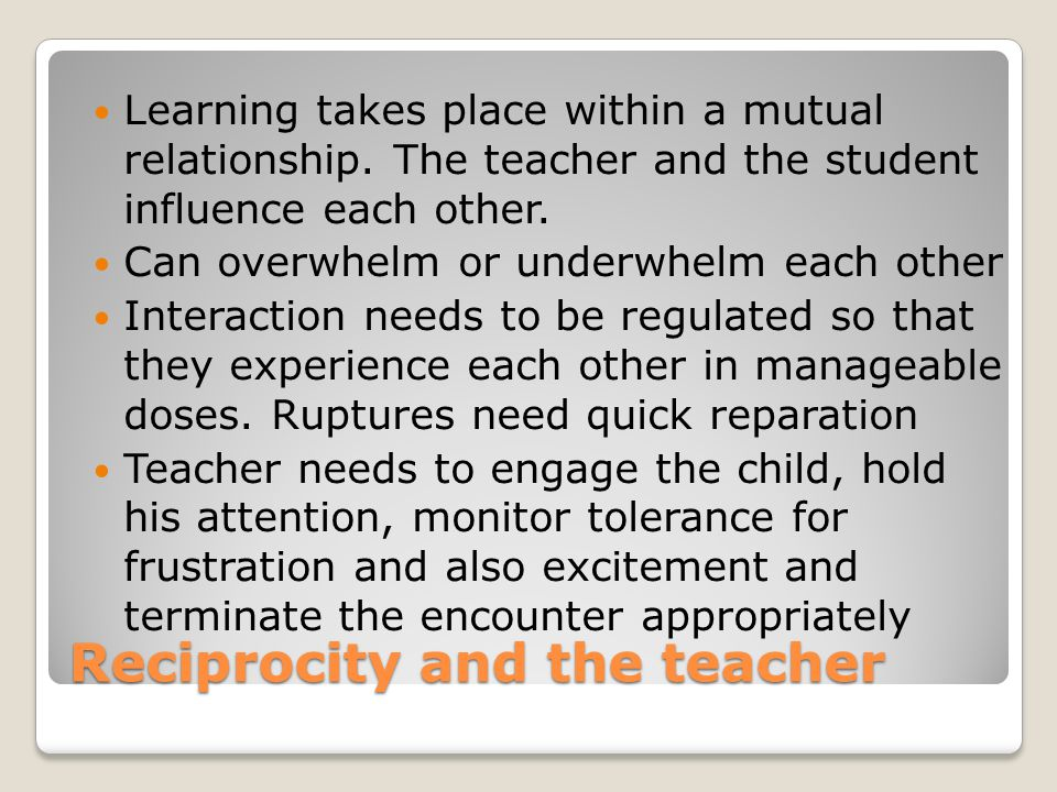 Reciprocity and the teacher Learning takes place within a mutual relationship. The teacher and the student influence each other. Can overwhelm or unde