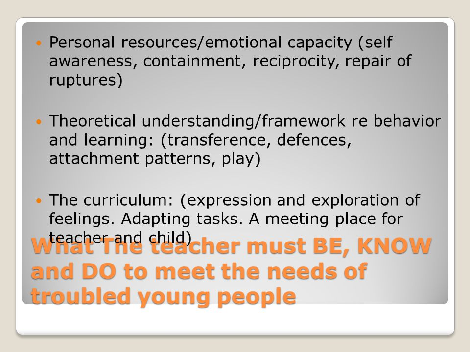 What The teacher must BE, KNOW and DO to meet the needs of troubled young people Personal resources/emotional capacity (self awareness, containment, r