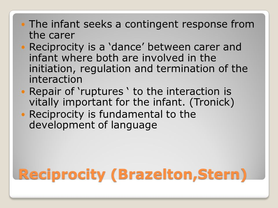 Reciprocity (Brazelton,Stern) The infant seeks a contingent response from the carer Reciprocity is a 'dance' between carer and infant where both are i
