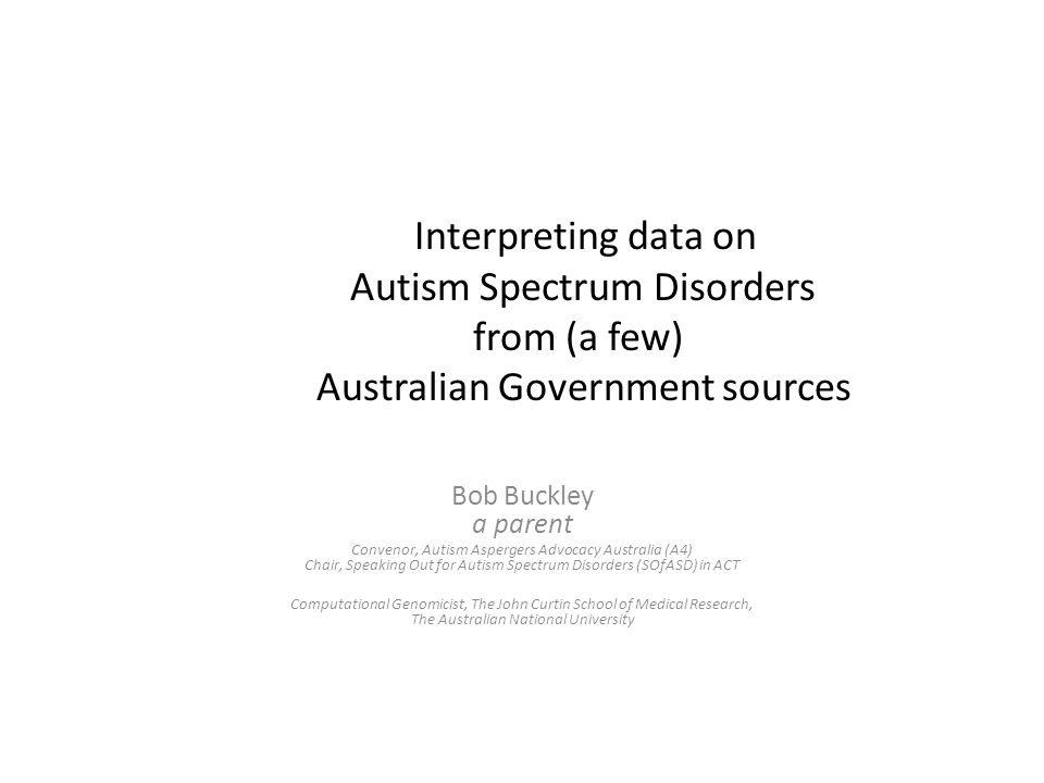 Interpreting data on Autism Spectrum Disorders from (a few) Australian Government sources Bob Buckley a parent Convenor, Autism Aspergers Advocacy Aus