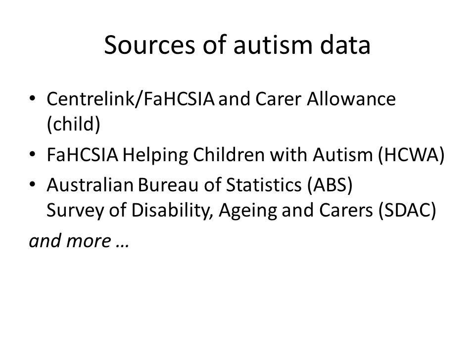 Sources of autism data Centrelink/FaHCSIA and Carer Allowance (child) FaHCSIA Helping Children with Autism (HCWA) Australian Bureau of Statistics (ABS