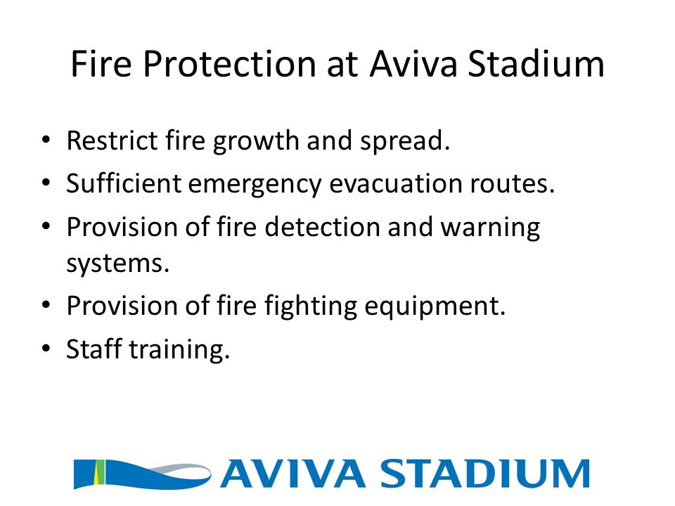 Fire Protection at Aviva Stadium Restrict fire growth and spread. Sufficient emergency evacuation routes. Provision of fire detection and warning syst