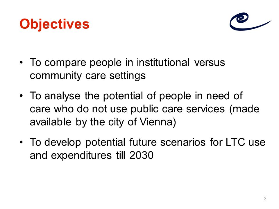 To compare people in institutional versus community care settings To analyse the potential of people in need of care who do not use public care services (made available by the city of Vienna) To develop potential future scenarios for LTC use and expenditures till 2030 Objectives 3