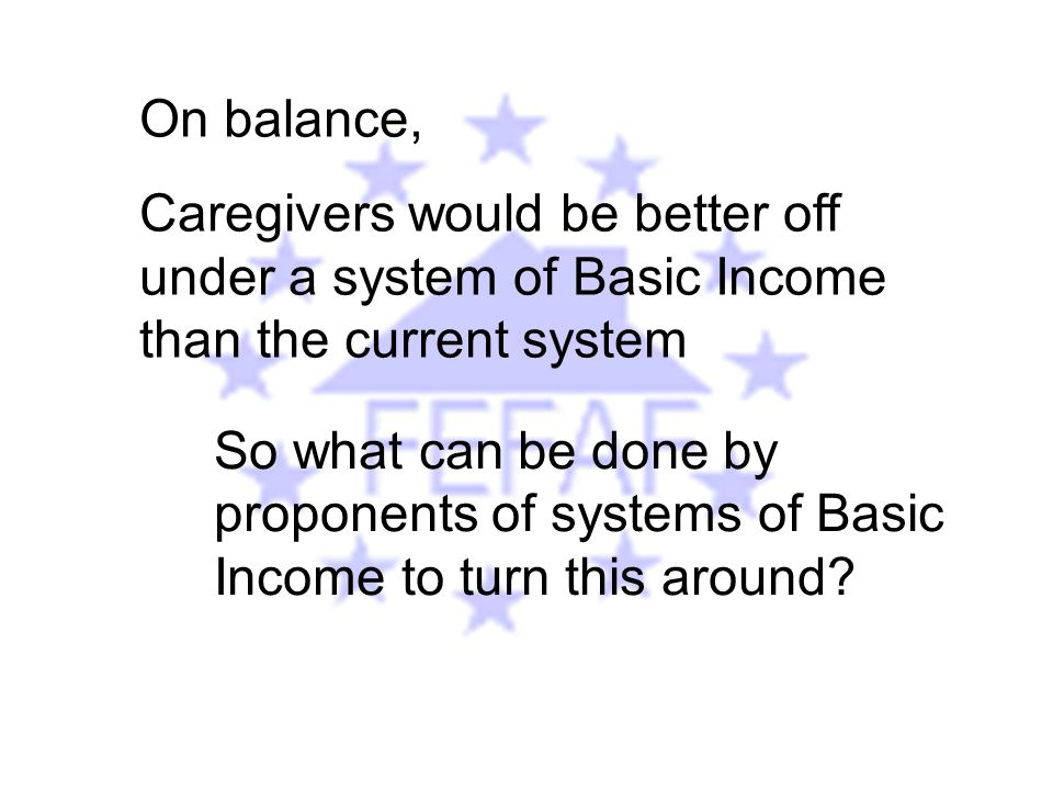 On balance, Caregivers would be better off under a system of Basic Income than the current system So what can be done by proponents of systems of Basic Income to turn this around?