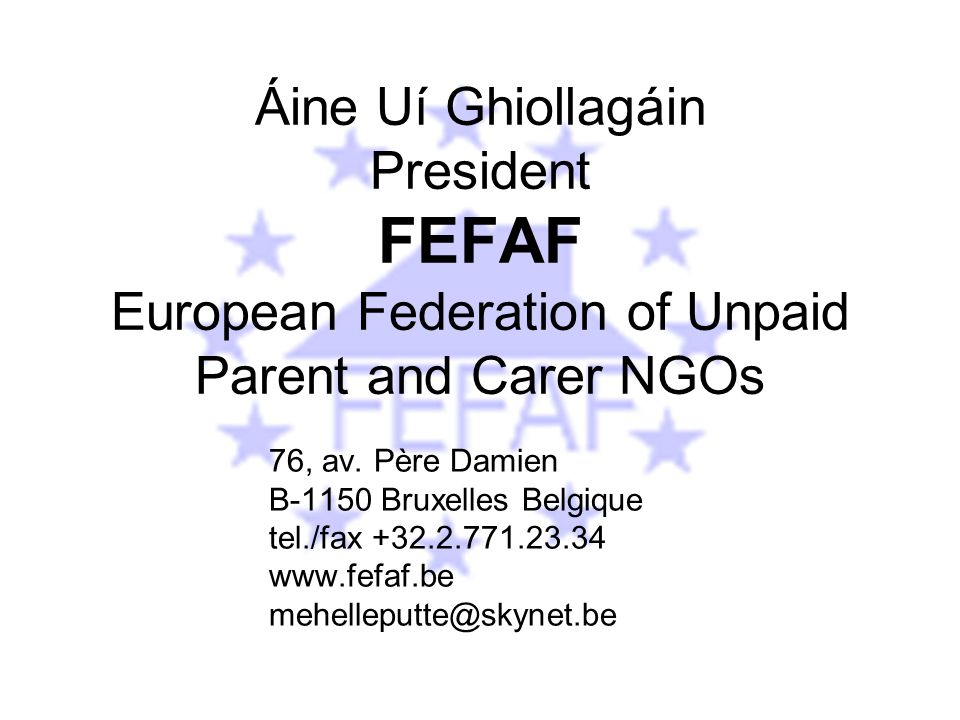 Áine Uí Ghiollagáin President FEFAF European Federation of Unpaid Parent and Carer NGOs 76, av.