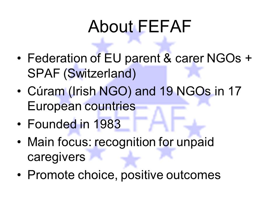 About FEFAF Federation of EU parent & carer NGOs + SPAF (Switzerland) Cúram (Irish NGO) and 19 NGOs in 17 European countries Founded in 1983 Main focus: recognition for unpaid caregivers Promote choice, positive outcomes
