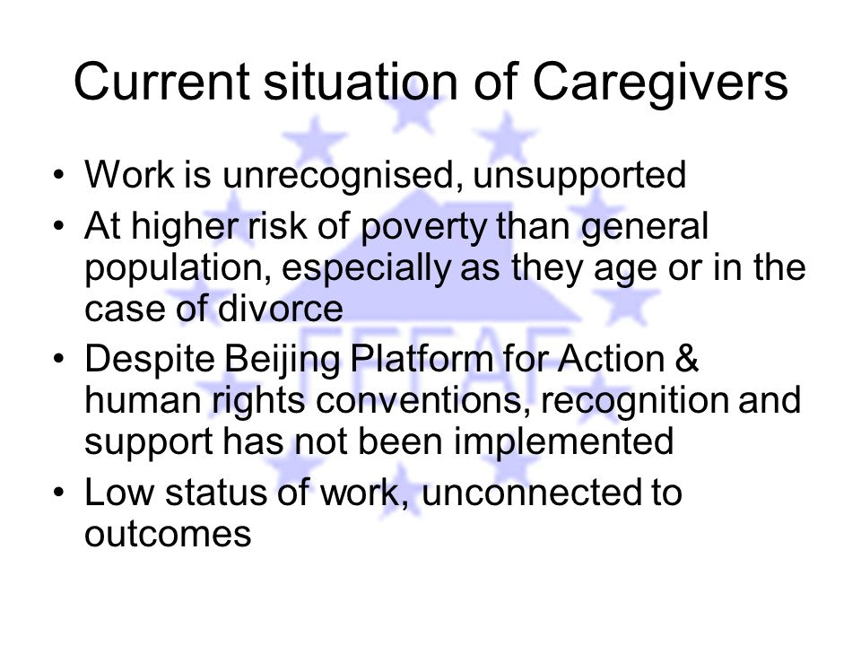 Current situation of Caregivers Work is unrecognised, unsupported At higher risk of poverty than general population, especially as they age or in the case of divorce Despite Beijing Platform for Action & human rights conventions, recognition and support has not been implemented Low status of work, unconnected to outcomes