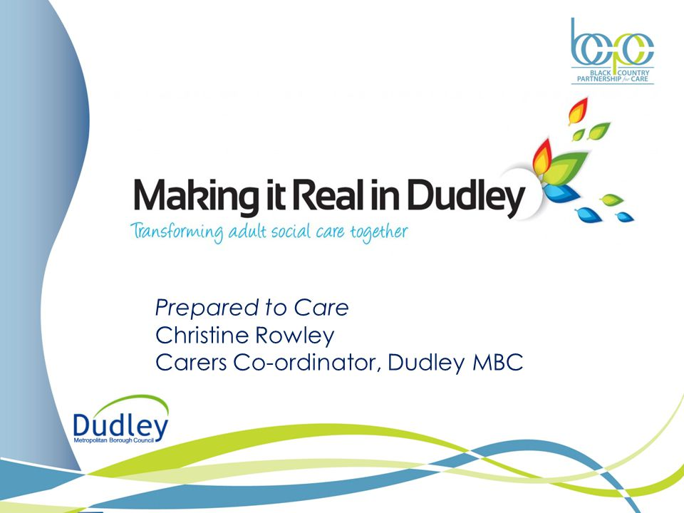 Prepared to Care Christine Rowley Carers Co-ordinator, Dudley MBC