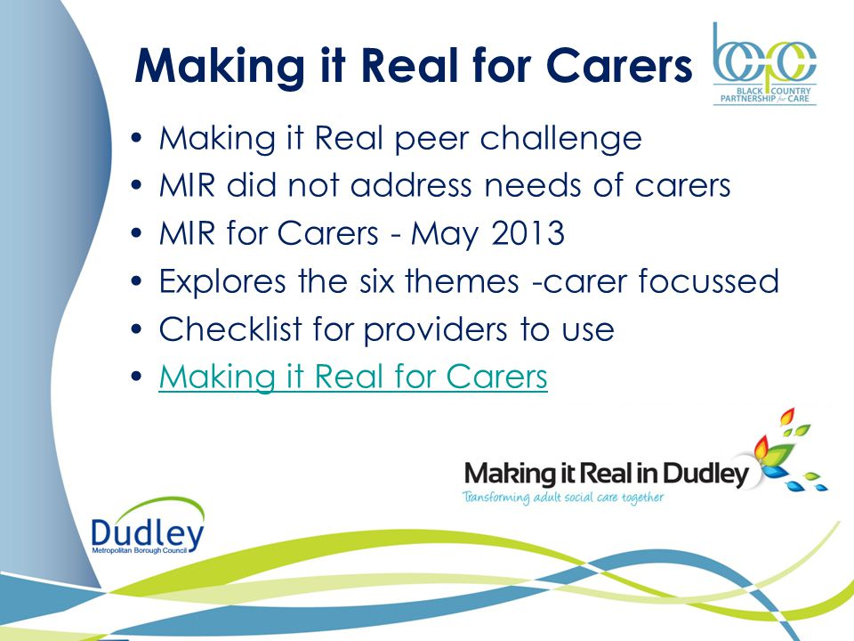 Making it Real for Carers Making it Real peer challenge MIR did not address needs of carers MIR for Carers - May 2013 Explores the six themes -carer f
