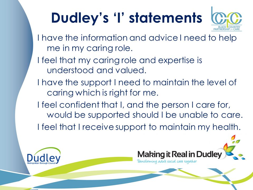Dudley's 'I' statements I have the information and advice I need to help me in my caring role. I feel that my caring role and expertise is understood