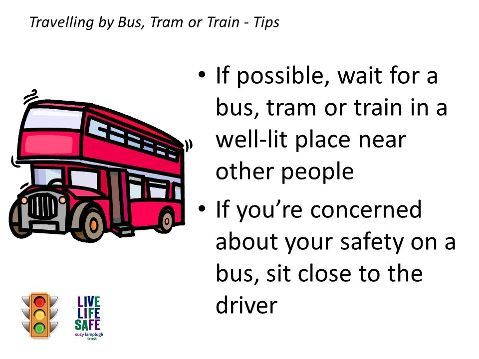 If possible, wait for a bus, tram or train in a well-lit place near other people If you're concerned about your safety on a bus, sit close to the driver Travelling by Bus, Tram or Train - Tips