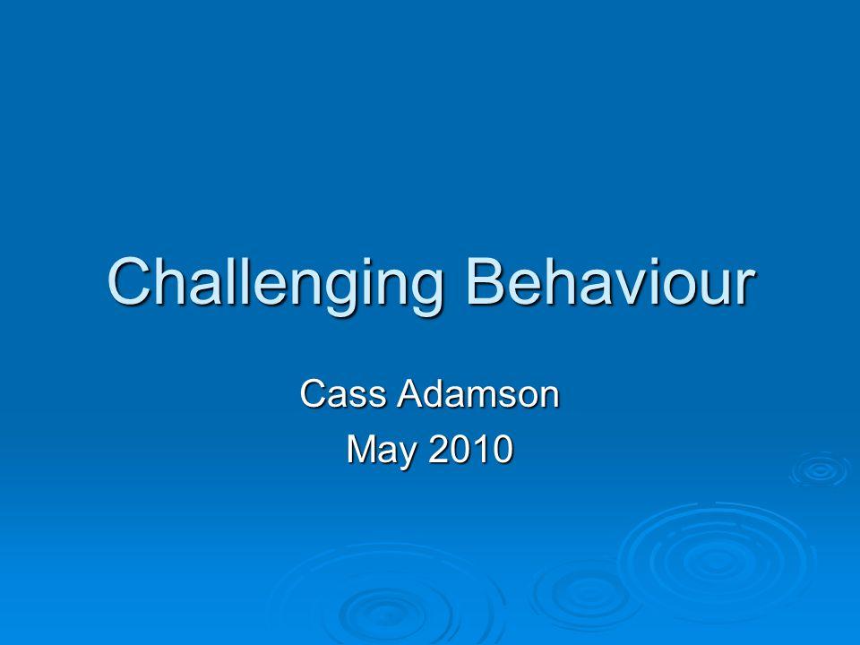 Challenging Behaviour Cass Adamson May 2010