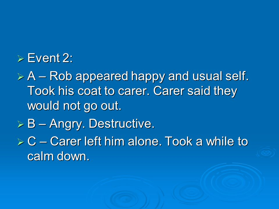  Event 2:  A – Rob appeared happy and usual self. Took his coat to carer. Carer said they would not go out.  B – Angry. Destructive.  C – Carer le