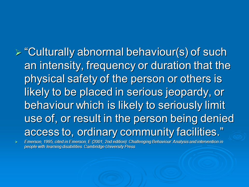  Culturally abnormal behaviour(s) of such an intensity, frequency or duration that the physical safety of the person or others is likely to be placed in serious jeopardy, or behaviour which is likely to seriously limit use of, or result in the person being denied access to, ordinary community facilities.  Emerson, 1995, cited in Emerson, E (2001, 2nd edition): Challenging Behaviour: Analysis and intervention in people with learning disabilities.