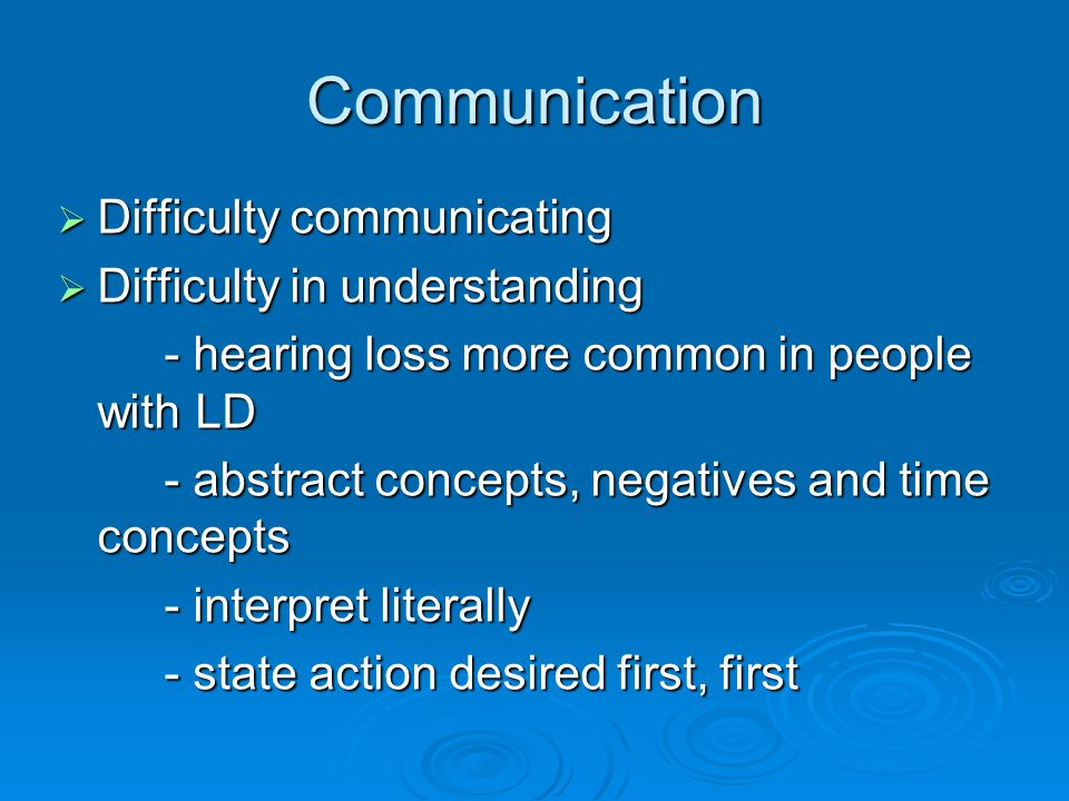 Difficulty communicating  Difficulty in understanding - hearing loss more common in people with LD - abstract concepts, negatives and time concepts - interpret literally - state action desired first, first Communication