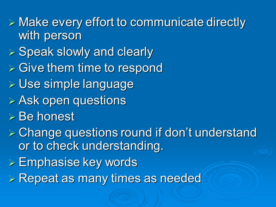  Make every effort to communicate directly with person  Speak slowly and clearly  Give them time to respond  Use simple language  Ask open questions  Be honest  Change questions round if don't understand or to check understanding.