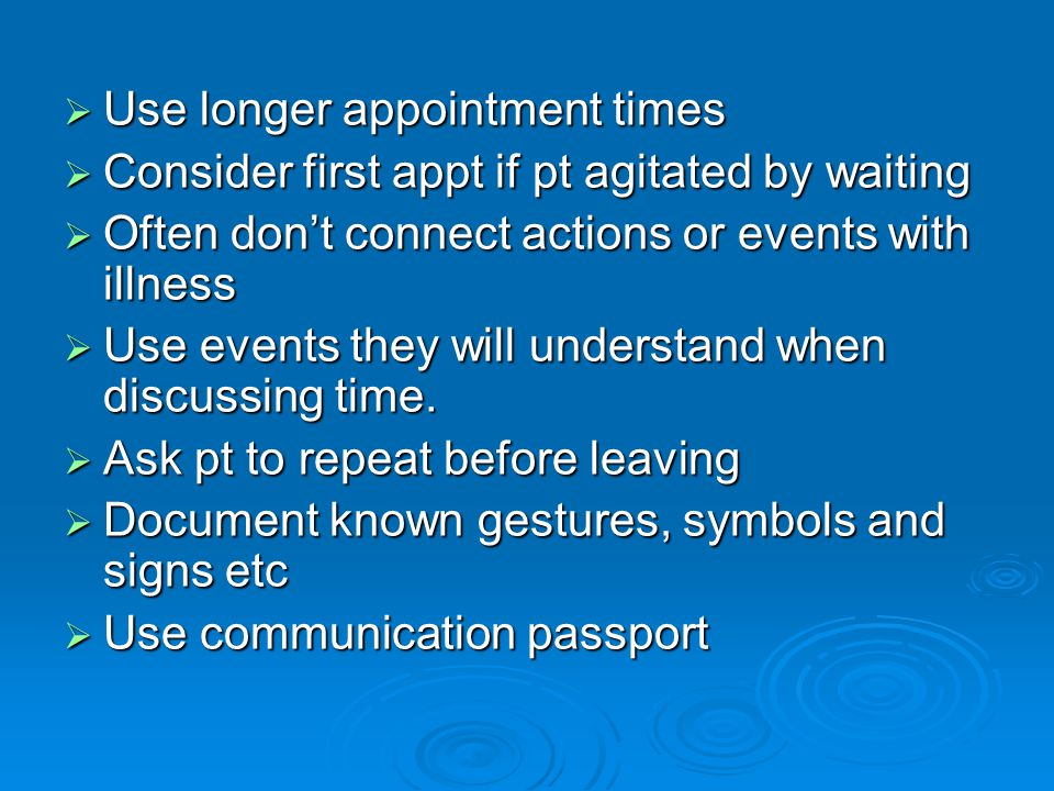  Use longer appointment times  Consider first appt if pt agitated by waiting  Often don't connect actions or events with illness  Use events they will understand when discussing time.