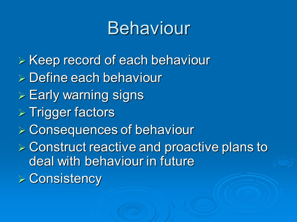 Behaviour  Keep record of each behaviour  Define each behaviour  Early warning signs  Trigger factors  Consequences of behaviour  Construct reactive and proactive plans to deal with behaviour in future  Consistency