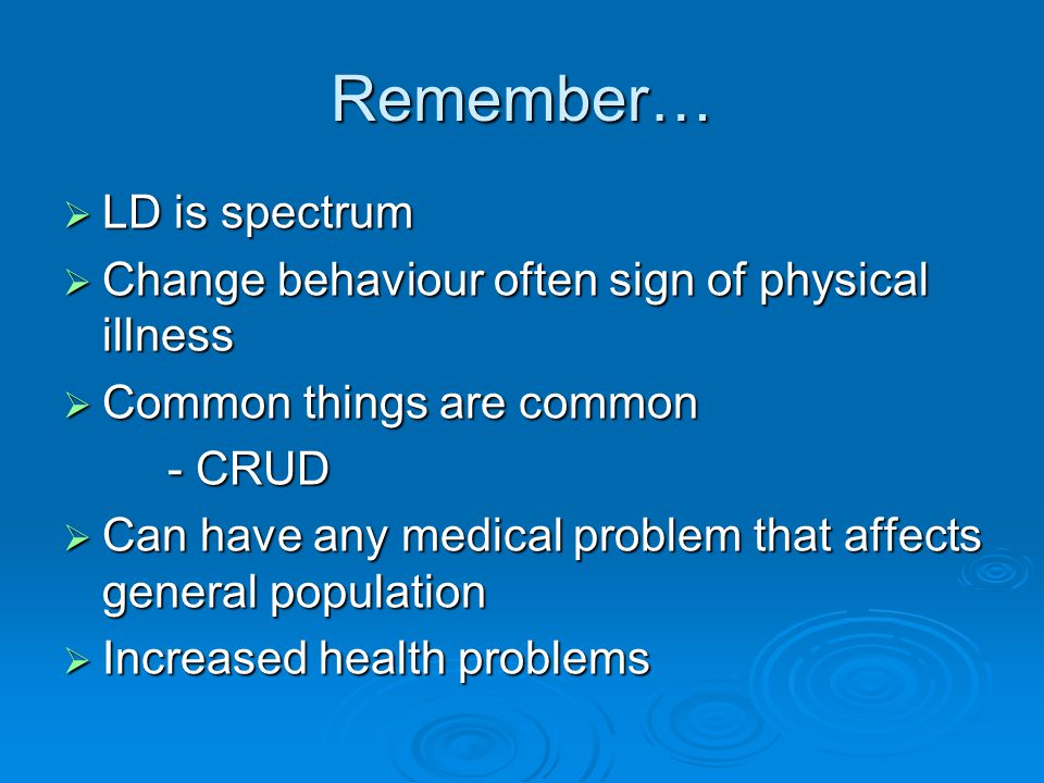 LD is spectrum  Change behaviour often sign of physical illness  Common things are common - CRUD  Can have any medical problem that affects gener