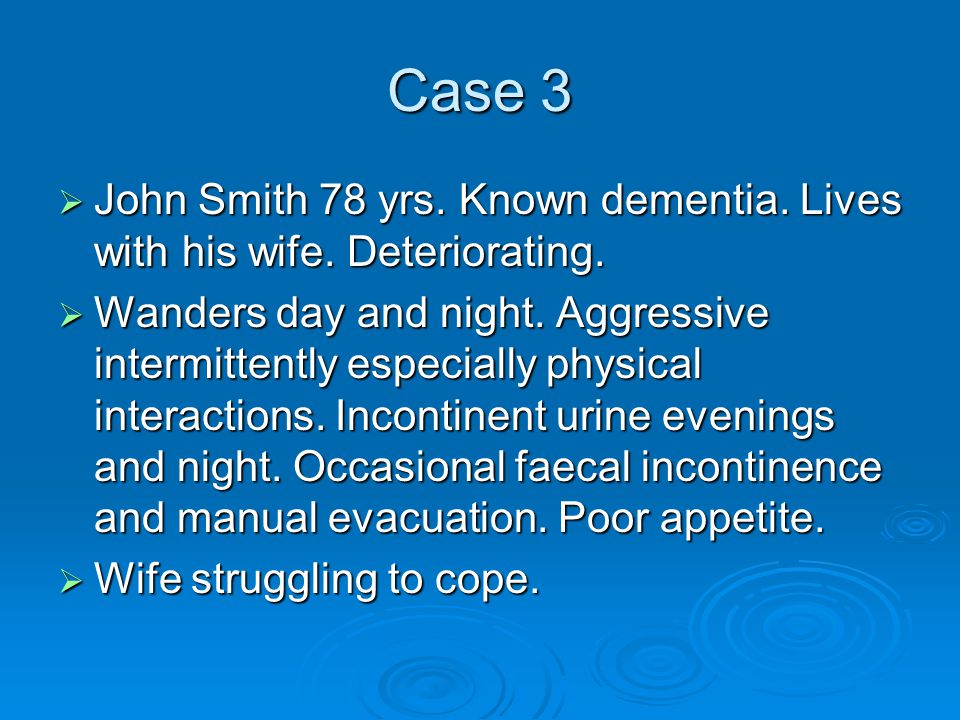 Case 3  John Smith 78 yrs. Known dementia. Lives with his wife. Deteriorating.  Wanders day and night. Aggressive intermittently especially physical