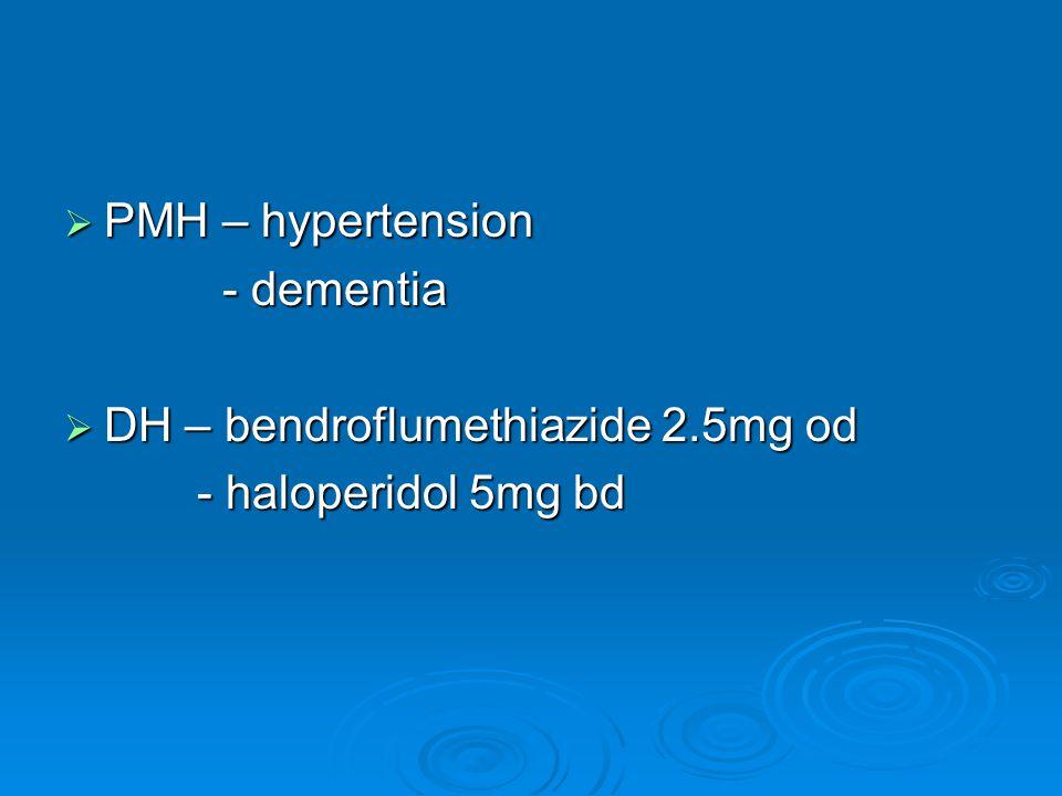  PMH – hypertension - dementia - dementia  DH – bendroflumethiazide 2.5mg od - haloperidol 5mg bd - haloperidol 5mg bd