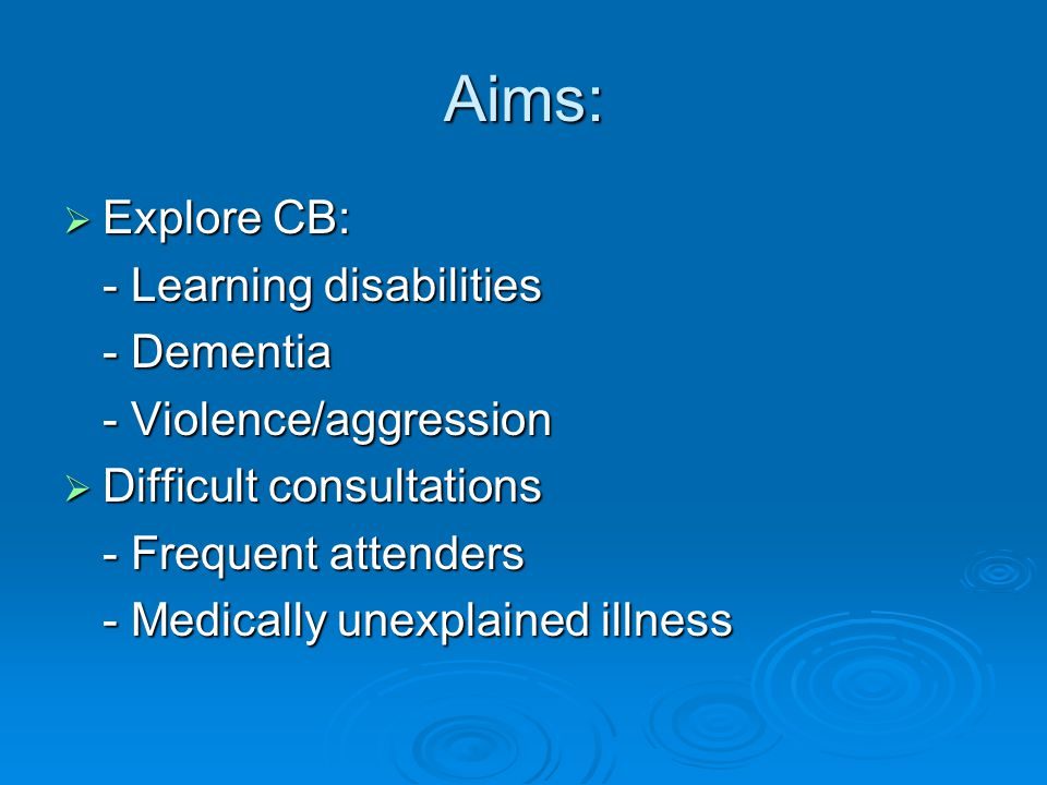 Aims:  Explore CB: - Learning disabilities - Dementia - Violence/aggression  Difficult consultations - Frequent attenders - Medically unexplained illness